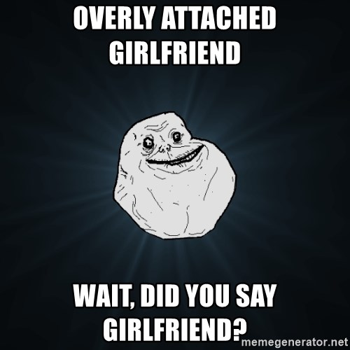 Forever Alone - Overly attached girLfriend  Wait, Did you say girlfriend?