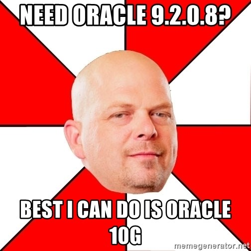 Pawn Stars - Need Oracle 9.2.0.8? Best I can do is Oracle 10g