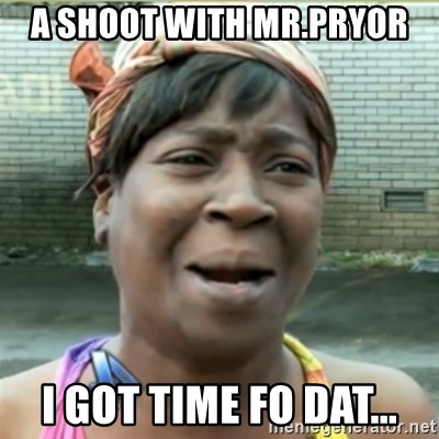 Ain't Nobody got time fo that - A shoot with Mr.Pryor I got time fo dat...