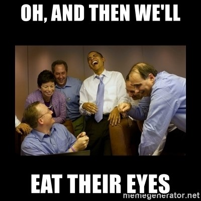 obama laughing  - OH, AND THEN WE'LL EAT THEIR EYES