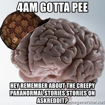 Scumbag Brain - 4am gotta pee hey remember about the creepy paranormal stories stories on askreddit?