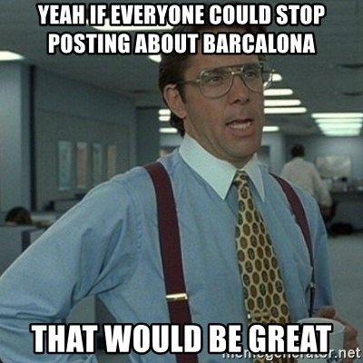 Yeah that'd be great... - yeah if everyone could stop posting about barcalona  that would be great