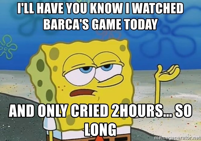 I'll have you know Spongebob - I'll have you know i watched barca's game today and only cried 2hours... SO long