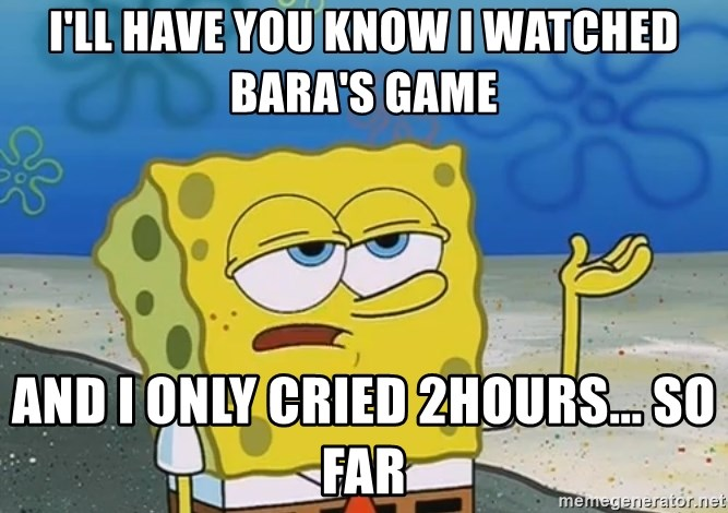 I'll have you know Spongebob - I'll have you know i watched bara's game and i only cried 2hours... So far