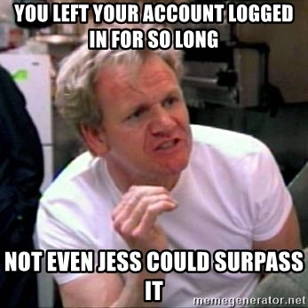 Gordon Ramsay - You left your account logged in for so long Not even jess could surpass it