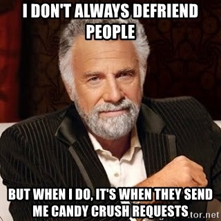 Stay Thirsty - I don't always defriend people but when i do, it's when they send me candy crush requests