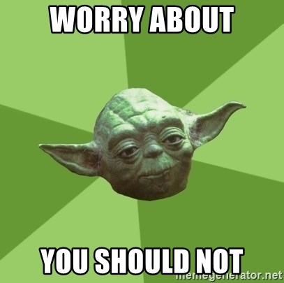 Advice Yoda Gives - WORRY ABOUT YOU SHOULD NOT