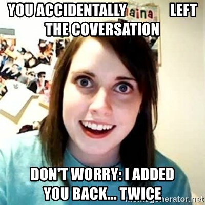 Overly Attached Girlfriend 2 - You accidentally               left the coversation don't worry: I added            you back... twice