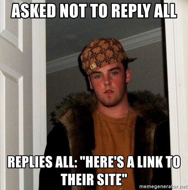 """Scumbag Steve - ASKED NOT TO REPLY ALL REPLIES ALL: """"Here's a link to their site"""""""