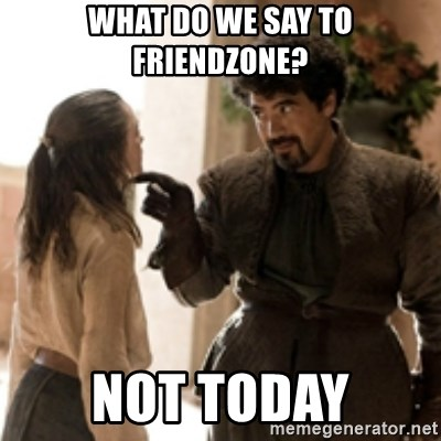 What do we say to the God of Death ? Not today. - What do we say to friendzone? Not today
