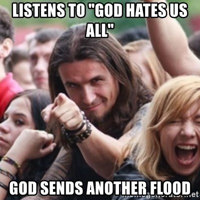 """Ridiculously Photogenic Metalhead - listens to """"God hates us all"""" God sends another flood"""