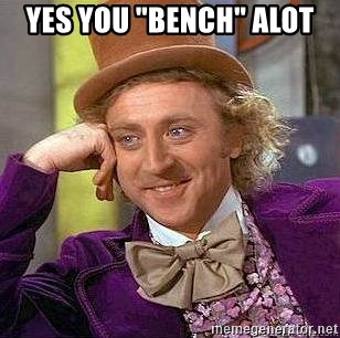 "Willy Wonka - YES YOU ""BENCH"" ALOT"