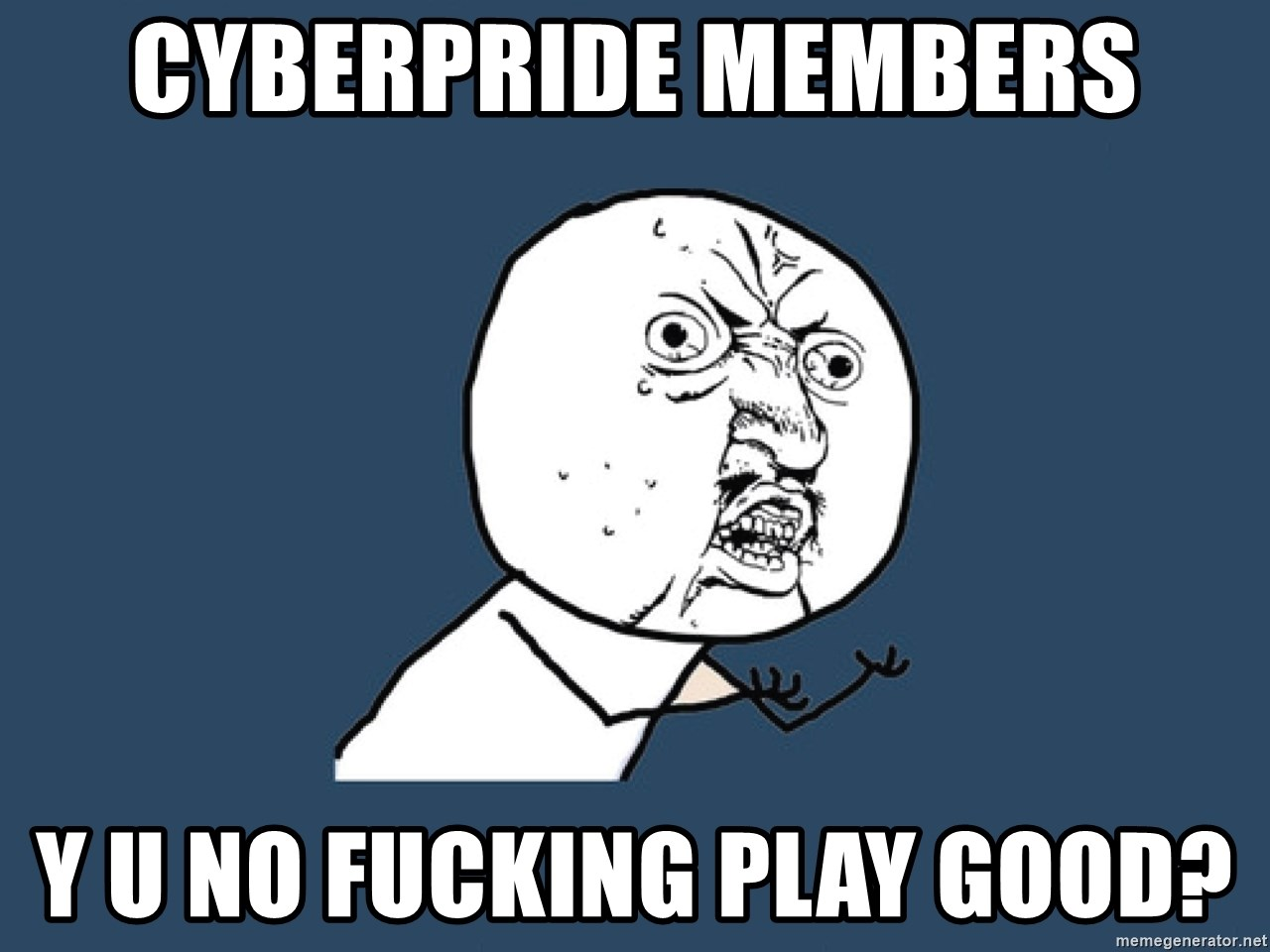 Y U No - CYBERPRIDE MEMBERS Y U NO FUCKING PLAY GOOD?