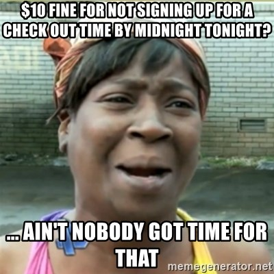 Ain't Nobody got time fo that - $10 fine for not signing up for a check out time by midnight tonight? ... AIN'T NOBODY GOT TIME FOR THAT