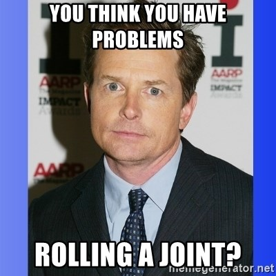 Michael J. Fox - you think you have problems rolling a joint?