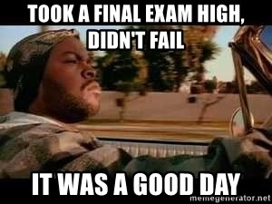 It was a good day - Took a final exam high, didn't fail it was a good day