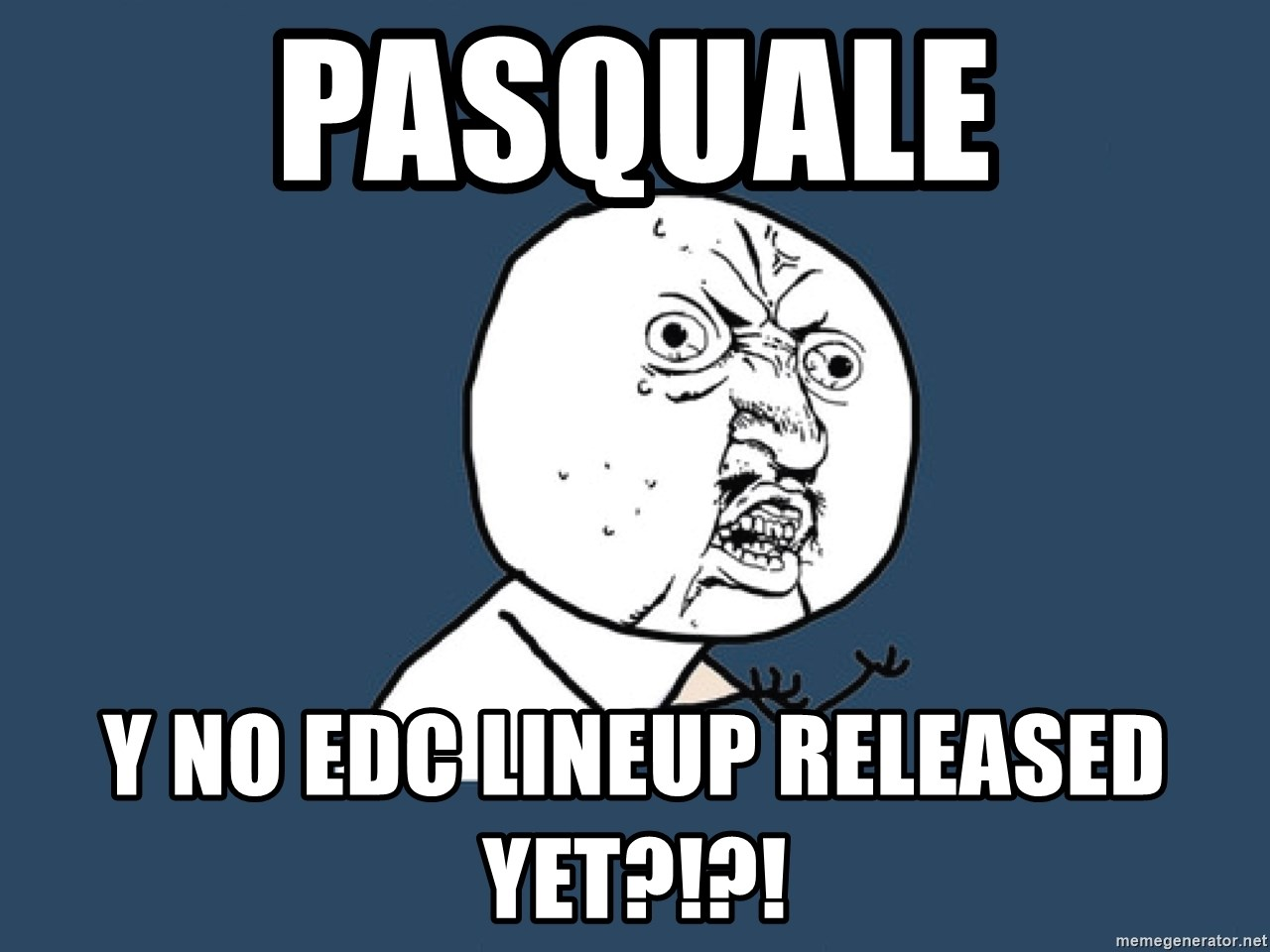 Y U No - pasquale y no edc lineup released yet?!?!