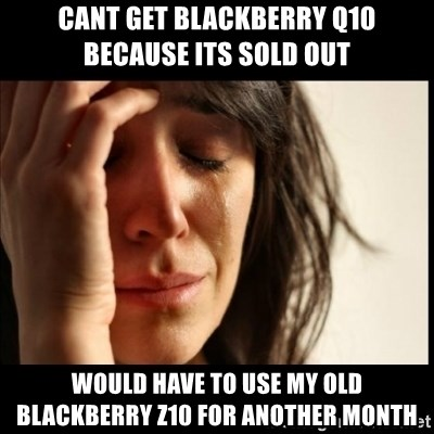First World Problems - cant get blackberry Q10 because its sold out would have to use my old blackberry z10 for another month