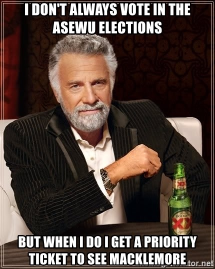 The Most Interesting Man In The World - I don't always vote in the ASEWU elections but when I do I get a priority ticket to see macklemore