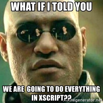 What If I Told You - What if I told you We are  going to do everything in XScript??