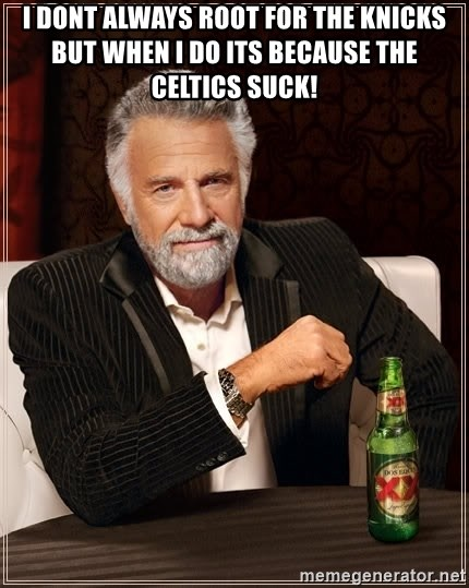 The Most Interesting Man In The World - i dont always root for the knicks but when i do its because the celtics suck!