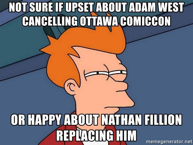 Futurama Fry - NOT SURE IF UPSET ABOUT ADAM WEST CANCELLING OTTAWA COMICCON OR HAPPY ABOUT NATHAN FILLION REPLACING HIM