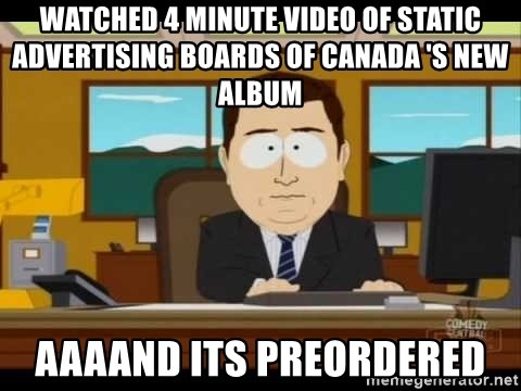 south park aand it's gone - Watched 4 minute video of static advertising boards of canada 's new album aaaand its preordered
