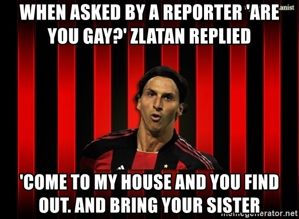 zlatan ibrahimovic - When asked by a reporter 'are you gay?' zlatan replied 'come to my house and you find out. and bring your sister