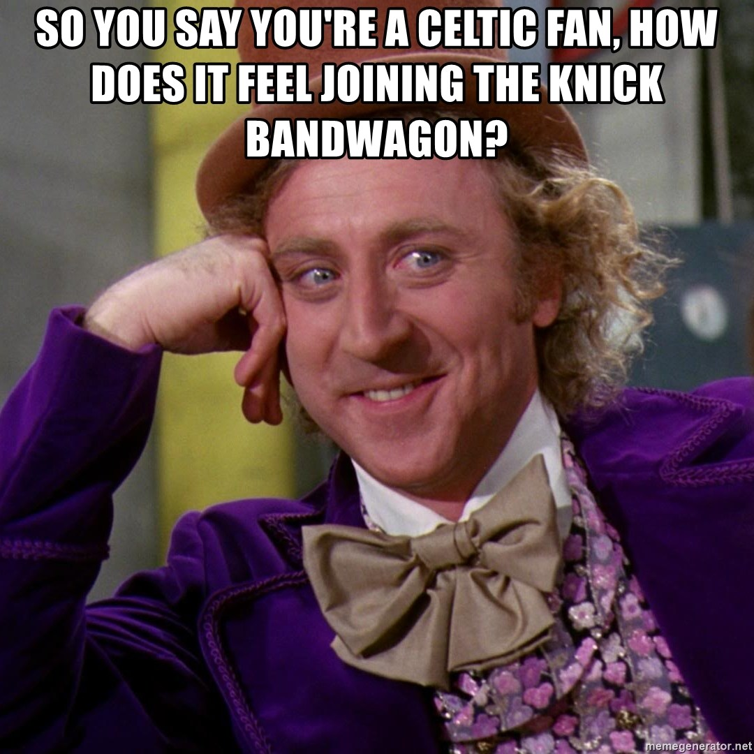 Willy Wonka - so you say you're a celtic fan, how does it feel joining the knick bandwagon?