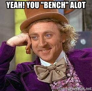 "Willy Wonka - YEAH! YOU ""BENCH"" ALOT"