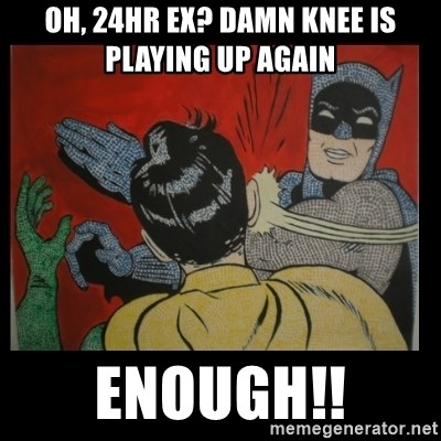 Batman Slappp - Oh, 24hr ex? Damn knee is playing up again  ENOUGH!!