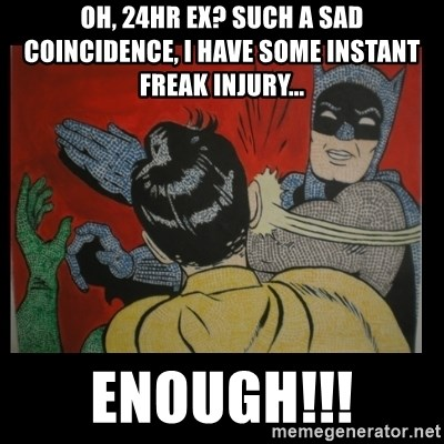 Batman Slappp - Oh, 24hr ex? such a sad COINCIDENCE, i have some instant freak injury... enough!!!