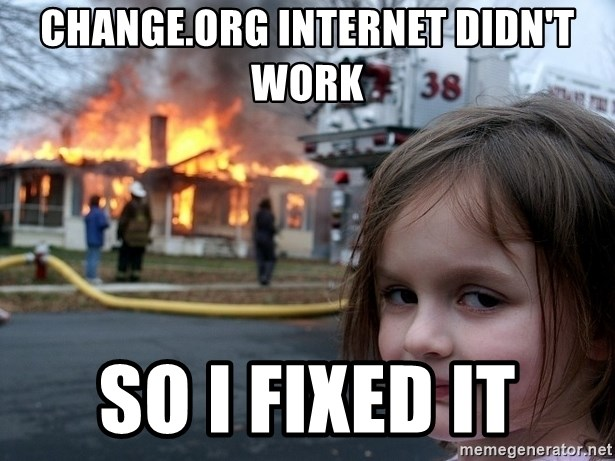 Disaster Girl - change.org internet didn't work so i fixed it