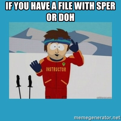 you're gonna have a bad time guy - if you have a file with sper or doh