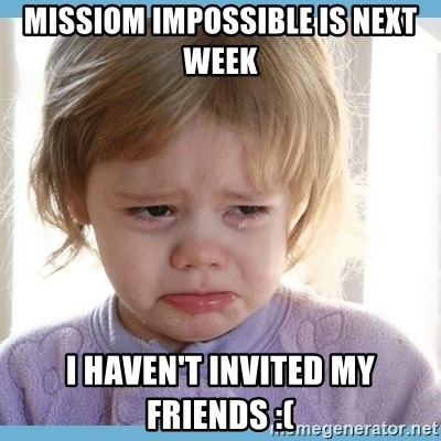 crying kid - Missiom impossible is next week I haven't invited my friends :(