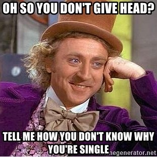 Willy Wonka - oh so you don't give head? tell me how you don't know why you're single