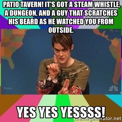stefon -  Patio Tavern! It's got a steam whistle, a dungeon, and a guy that scratches his beard as he watched you from outside.    Yes yes yessss!