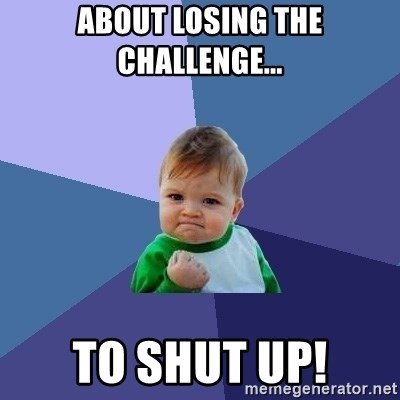 Success Kid - ABout LoSING THE CHALLENGE... To Shut Up!