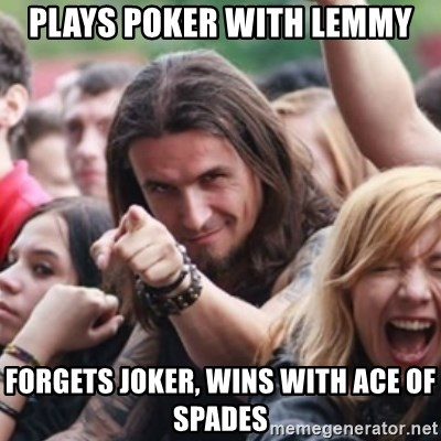 Ridiculously Photogenic Metalhead - plays poker with lemmy forgets joker, wins with ace of spades