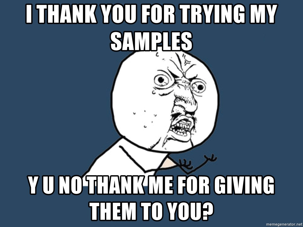 Y U No - I thank you for trying my samples Y U no thank me for giving them to you?