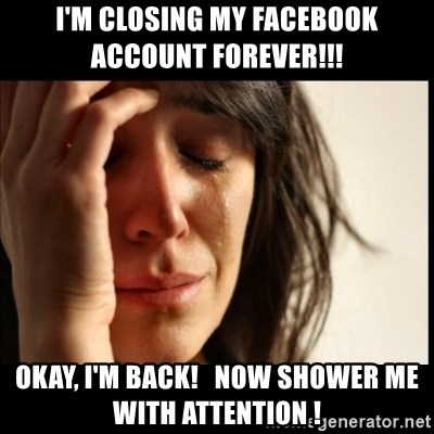 First World Problems - i'm closing my facebook   account forever!!! okay, I'm back!   now shower me with attention !