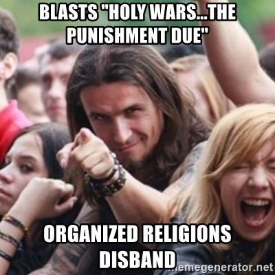 "Ridiculously Photogenic Metalhead - blasts ""Holy Wars...the Punishment Due"" Organized religions disband"