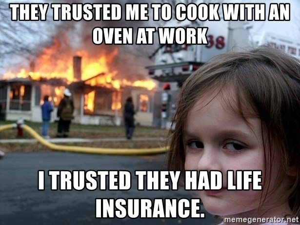 Disaster Girl - They trusted me to cook with an oven at work I trusted they had life insurance.