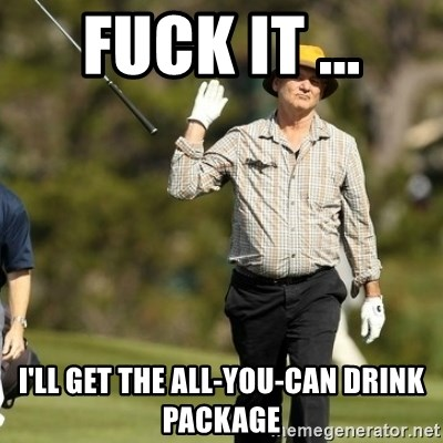 Fuck It Bill Murray - FUCK IT ... I'll get the all-you-can drink package