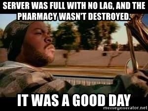 It was a good day - Server was full with no lag, and the pharmacy wasn't destroyed. It was a good day