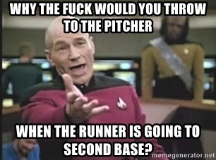 Picard Wtf - Why the fuck would you throw to the pitcher when the runner is going to second base?