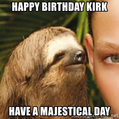 Whispering sloth - Happy BIRTHDAY KIRK HAVE A MAJESTICAL DAY