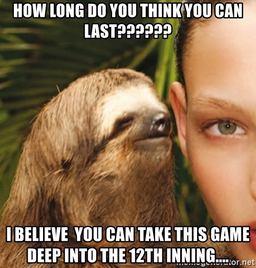The Rape Sloth - How LONG do You think you Can last?????? I Believe  you Can take thiS game deep into the 12th inning....