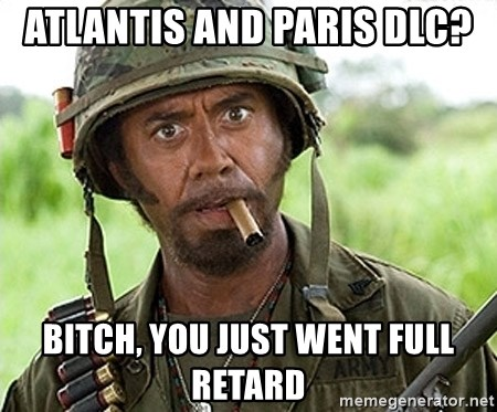 You Just went Full Retard - aTLANTIS AND pARIS dlc? Bitch, yOU JUST went full retard