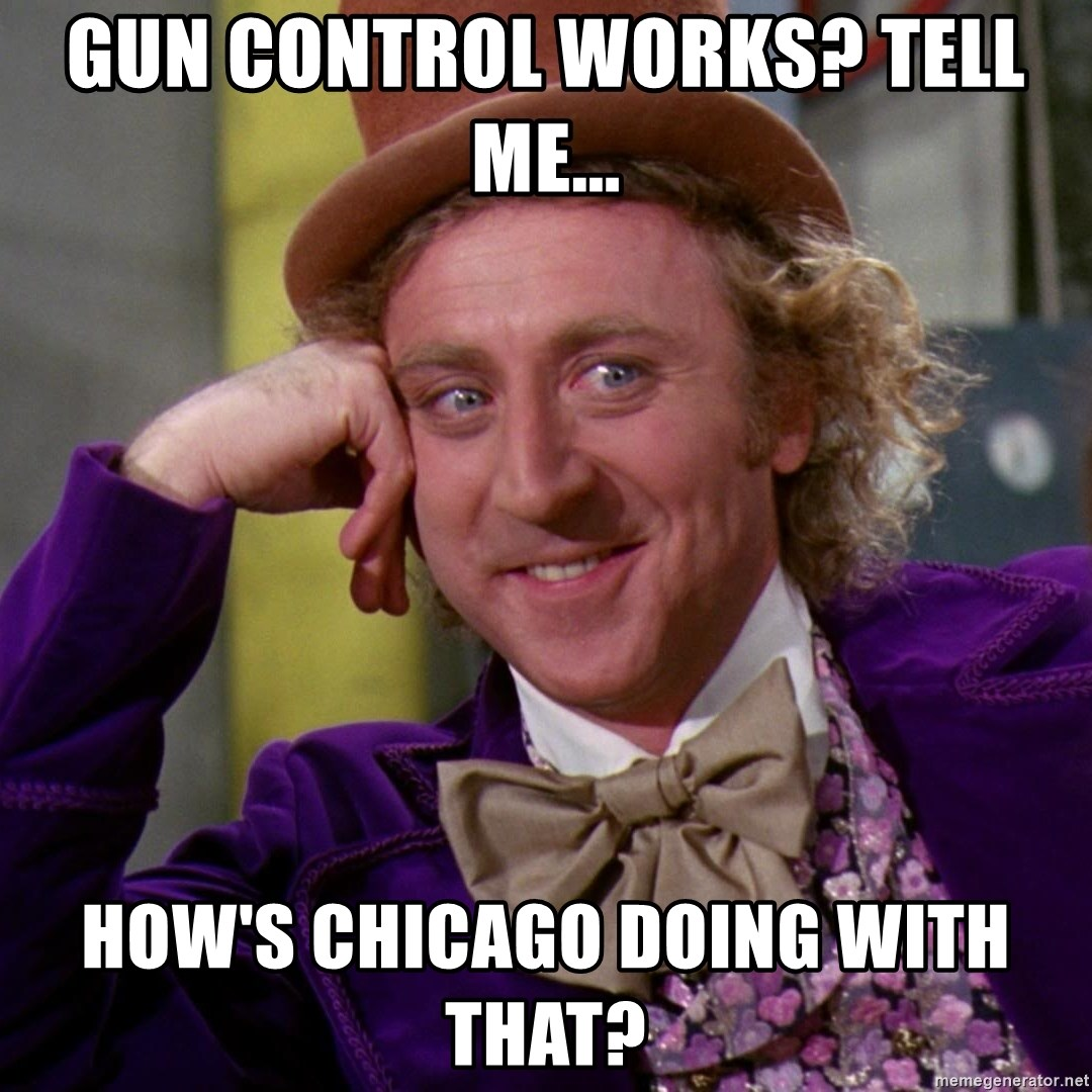 Willy Wonka - Gun control works? Tell me... how's chicago doing with that?